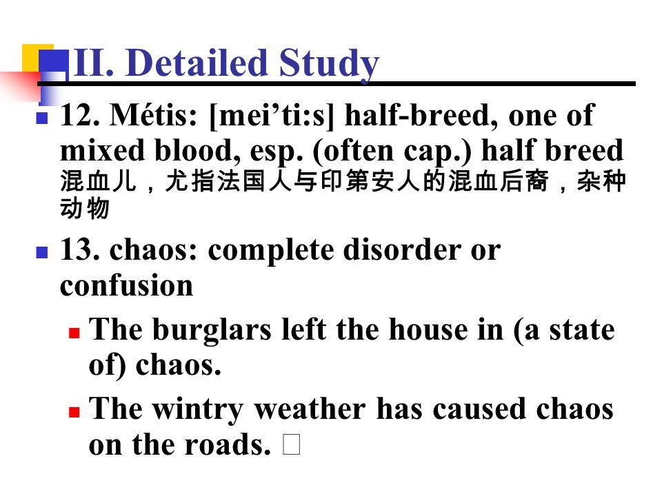 II. Detailed Study 12. Métis: [mei'ti:s] half-breed, one of mixed blood, esp. (often cap.) half breed 混血儿,尤指法国人与印第安人的混血后裔,杂种动物.